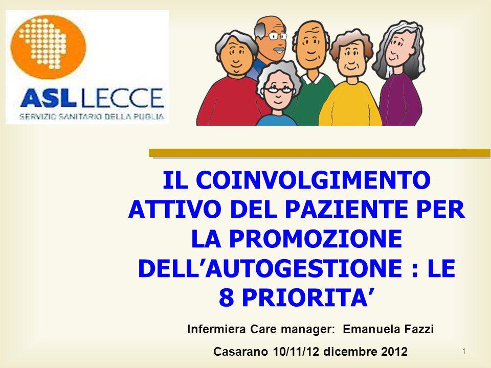 1 Infermiera Care manager: Emanuela Fazzi Casarano 10/11/12 dicembre 2012 IL COINVOLGIMENTO ATTIVO DEL PAZIENTE PER LA PROMOZIONE DELL'AUTOGESTIONE : LE 8 PRIORITA'