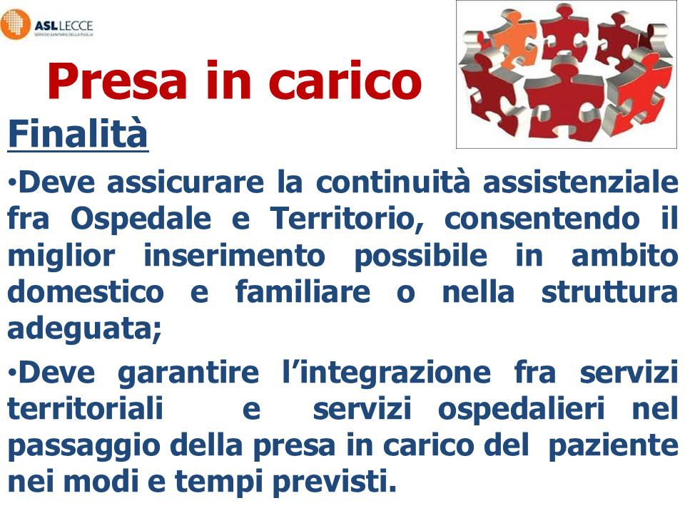 Presa in carico Finalità Deve assicurare la continuità assistenziale fra Ospedale e Territorio, consentendo il miglior inserimento possibile in ambito