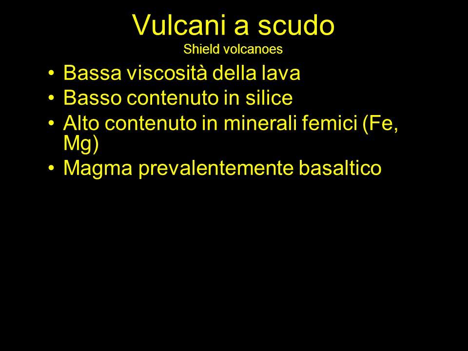 Vulcani a scudo Shield volcanoes Bassa viscosità della lava Basso contenuto in silice Alto contenuto in minerali femici (Fe, Mg) Magma prevalentemente