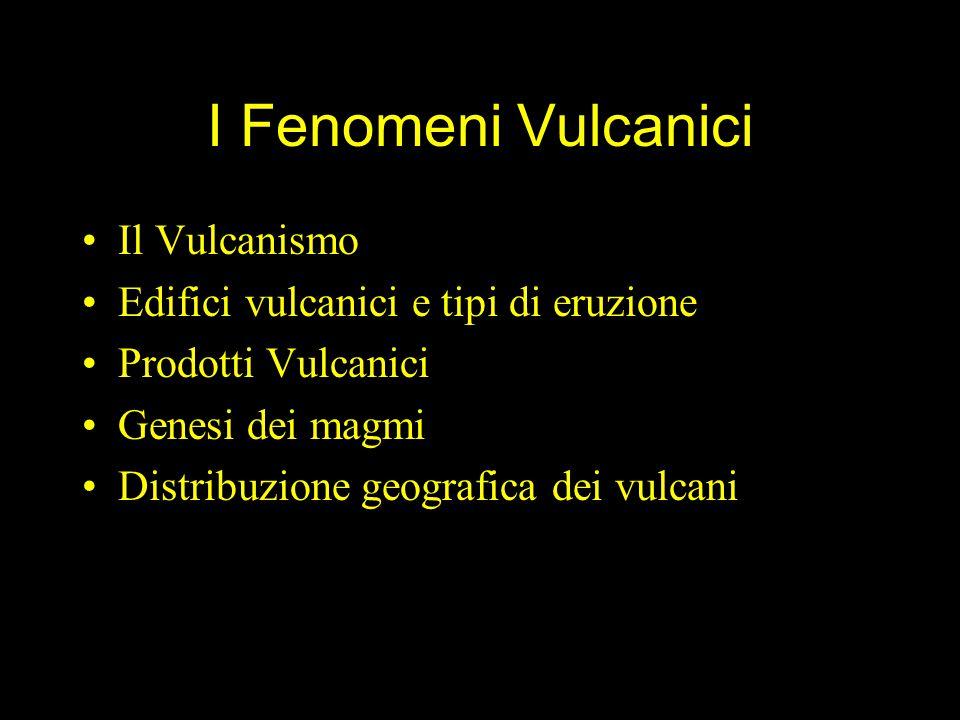 I Fenomeni Vulcanici Il Vulcanismo Edifici vulcanici e tipi di eruzione Prodotti Vulcanici Genesi dei magmi Distribuzione geografica dei vulcani