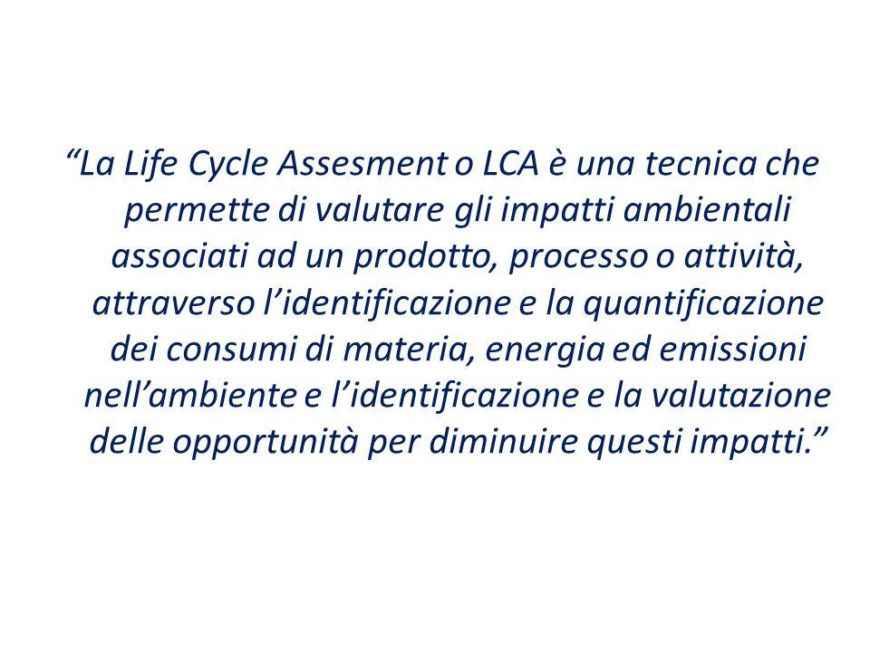 La Life Cycle Assesment o LCA è una tecnica che permette di valutare gli impatti ambientali associati ad un prodotto, processo o attività, attraverso l'identificazione e la quantificazione dei consumi di materia, energia ed emissioni nell'ambiente e l'identificazione e la valutazione delle opportunità per diminuire questi impatti.