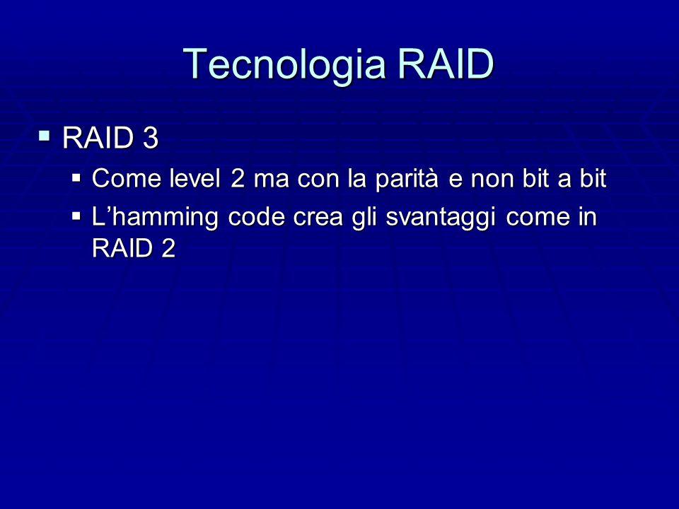 Tecnologia RAID  RAID 2  Su alcuni dischi metto la codifica di Hamming  Poco usata  Costa e richiede sincronizzazione bit a bit  Bene solo per i mass transfer  Coda delle transazioni poco parallelizzabili