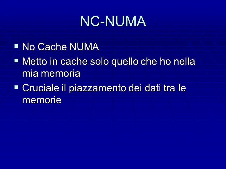 NC-NUMA  No Cache NUMA  Metto in cache solo quello che ho nella mia memoria  Cruciale il piazzamento dei dati tra le memorie