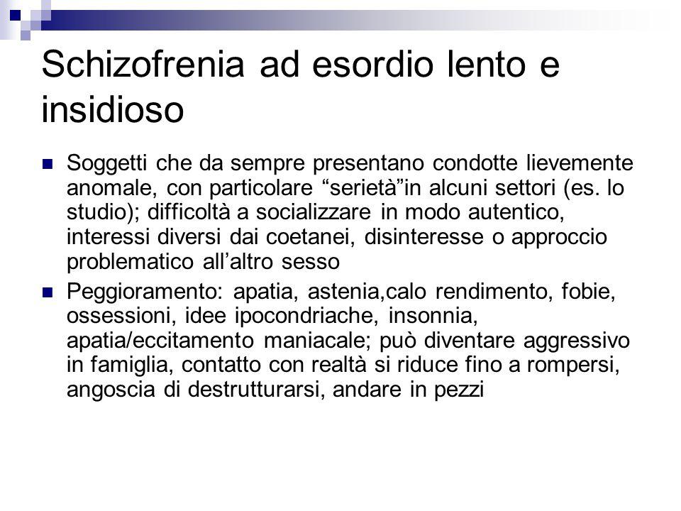 """Schizofrenia ad esordio lento e insidioso Soggetti che da sempre presentano condotte lievemente anomale, con particolare """"serietà""""in alcuni settori (e"""