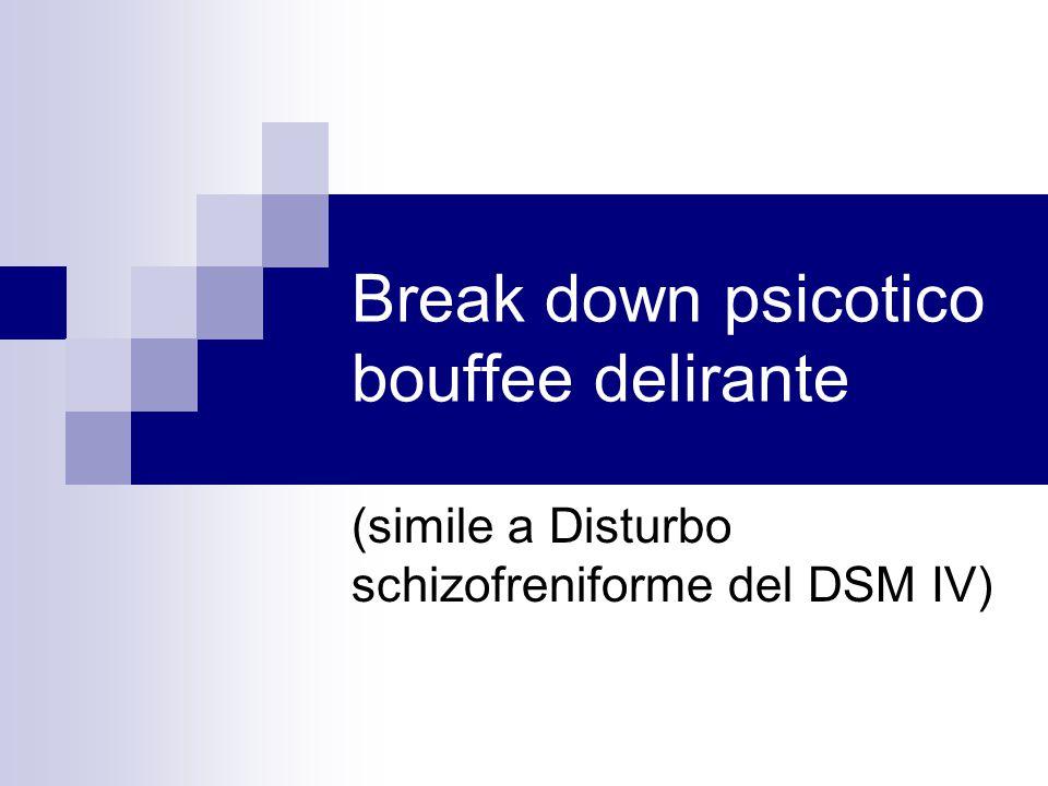Break down psicotico bouffee delirante (simile a Disturbo schizofreniforme del DSM IV)