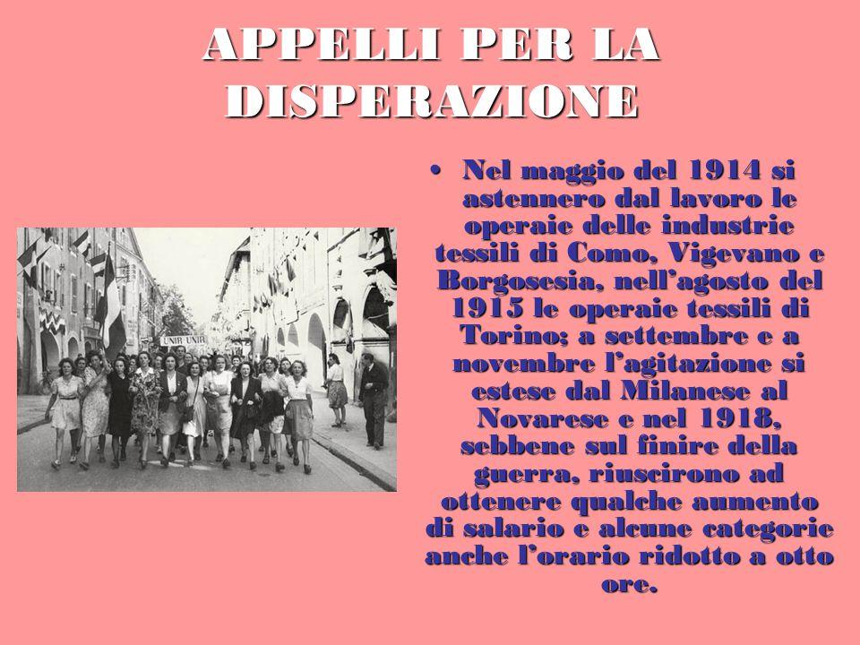 APPELLI PER LA DISPERAZIONE Nel maggio del 1914 si astennero dal lavoro le operaie delle industrie tessili di Como, Vigevano e Borgosesia, nell'agosto del 1915 le operaie tessili di Torino; a settembre e a novembre l'agitazione si estese dal Milanese al Novarese e nel 1918, sebbene sul finire della guerra, riuscirono ad ottenere qualche aumento di salario e alcune categorie anche l'orario ridotto a otto ore.Nel maggio del 1914 si astennero dal lavoro le operaie delle industrie tessili di Como, Vigevano e Borgosesia, nell'agosto del 1915 le operaie tessili di Torino; a settembre e a novembre l'agitazione si estese dal Milanese al Novarese e nel 1918, sebbene sul finire della guerra, riuscirono ad ottenere qualche aumento di salario e alcune categorie anche l'orario ridotto a otto ore.