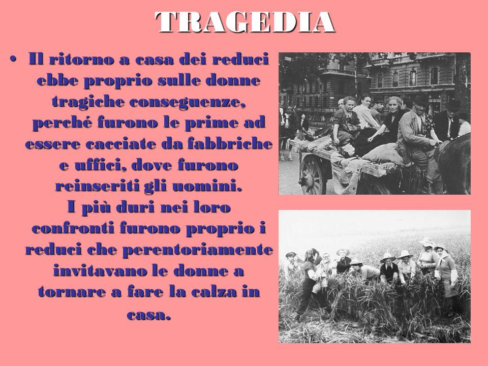 TRAGEDIA Il ritorno a casa dei reduci ebbe proprio sulle donne tragiche conseguenze, perché furono le prime ad essere cacciate da fabbriche e uffici, dove furono reinseriti gli uomini.