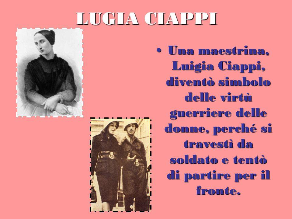 LUGIA CIAPPI Una maestrina, Luigia Ciappi, diventò simbolo delle virtù guerriere delle donne, perché si travestì da soldato e tentò di partire per il fronte.Una maestrina, Luigia Ciappi, diventò simbolo delle virtù guerriere delle donne, perché si travestì da soldato e tentò di partire per il fronte.