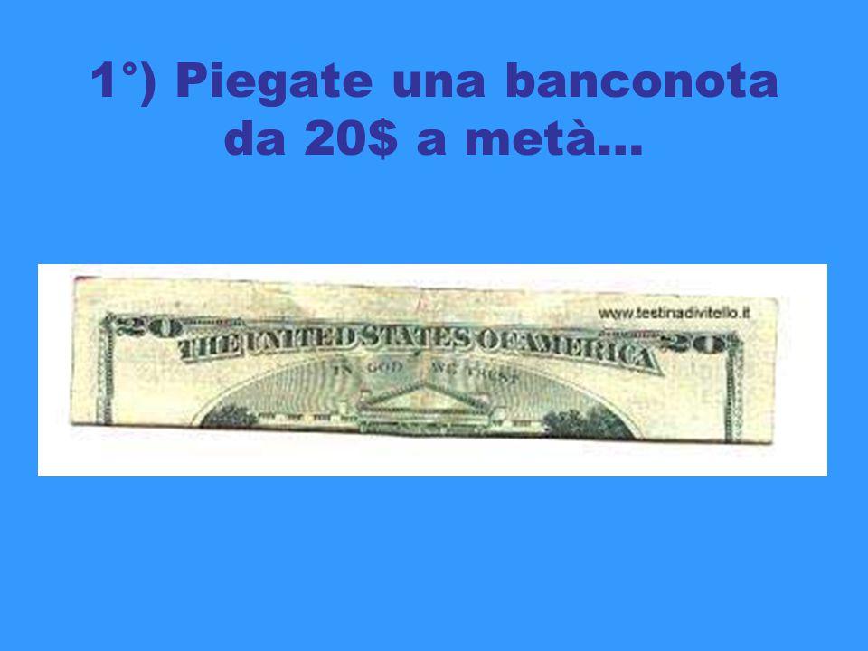 1°) Piegate una banconota da 20$ a metà…