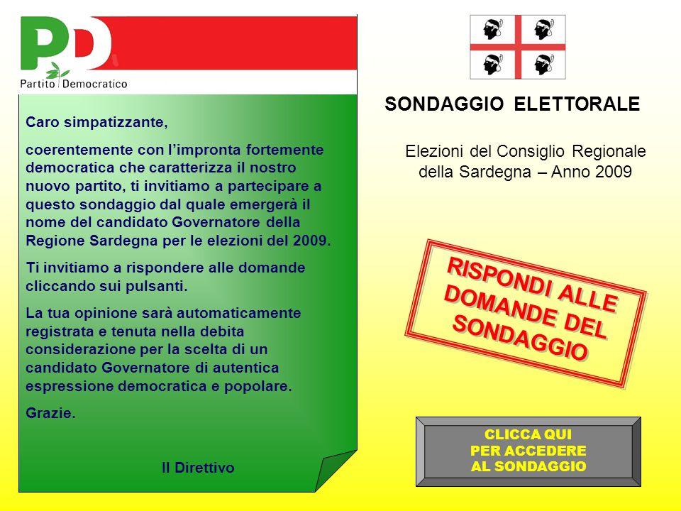 Elezioni del Consiglio Regionale della Sardegna – Anno 2009 SONDAGGIO ELETTORALE Caro simpatizzante, coerentemente con l'impronta fortemente democratica che caratterizza il nostro nuovo partito, ti invitiamo a partecipare a questo sondaggio dal quale emergerà il nome del candidato Governatore della Regione Sardegna per le elezioni del 2009.