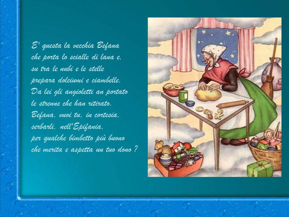 E questa la vecchia Befana che porta lo scialle di lana e, su tra le nubi e le stelle prepara dolciumi e ciambelle.
