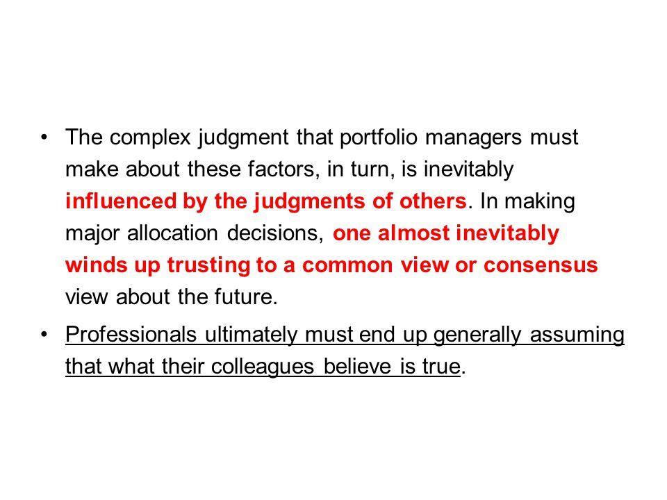 The complex judgment that portfolio managers must make about these factors, in turn, is inevitably influenced by the judgments of others. In making ma