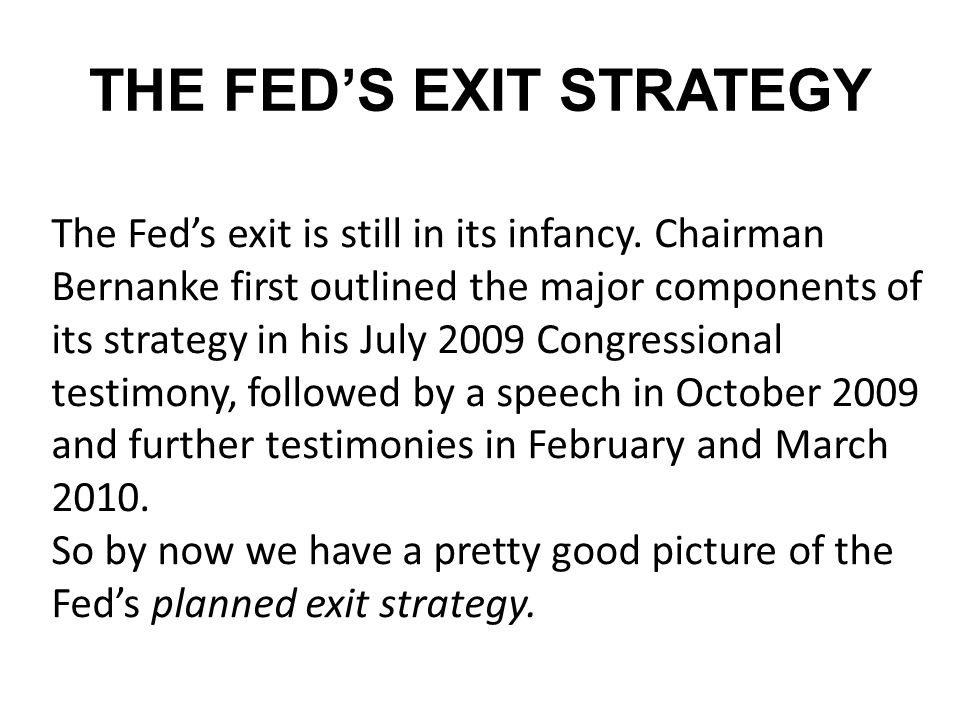 THE FED'S EXIT STRATEGY The Fed's exit is still in its infancy. Chairman Bernanke first outlined the major components of its strategy in his July 2009