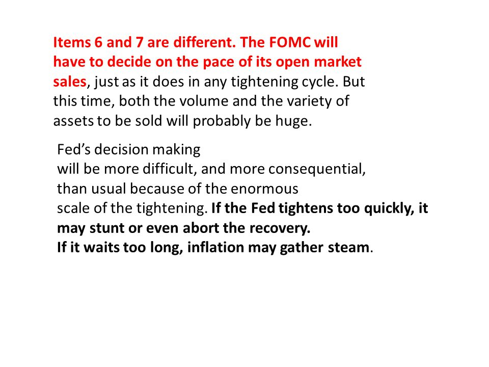 Items 6 and 7 are different. The FOMC will have to decide on the pace of its open market sales, just as it does in any tightening cycle. But this time