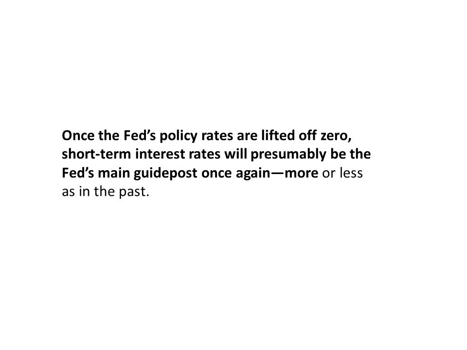 Once the Fed's policy rates are lifted off zero, short-term interest rates will presumably be the Fed's main guidepost once again—more or less as in t