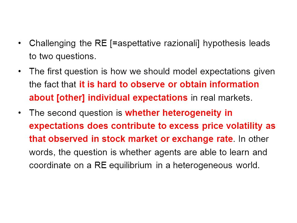 Challenging the RE [=aspettative razionali] hypothesis leads to two questions. The first question is how we should model expectations given the fact t