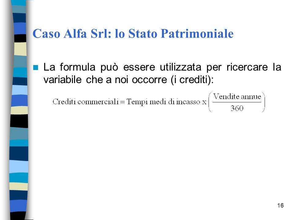 16 Caso Alfa Srl: lo Stato Patrimoniale La formula può essere utilizzata per ricercare la variabile che a noi occorre (i crediti):