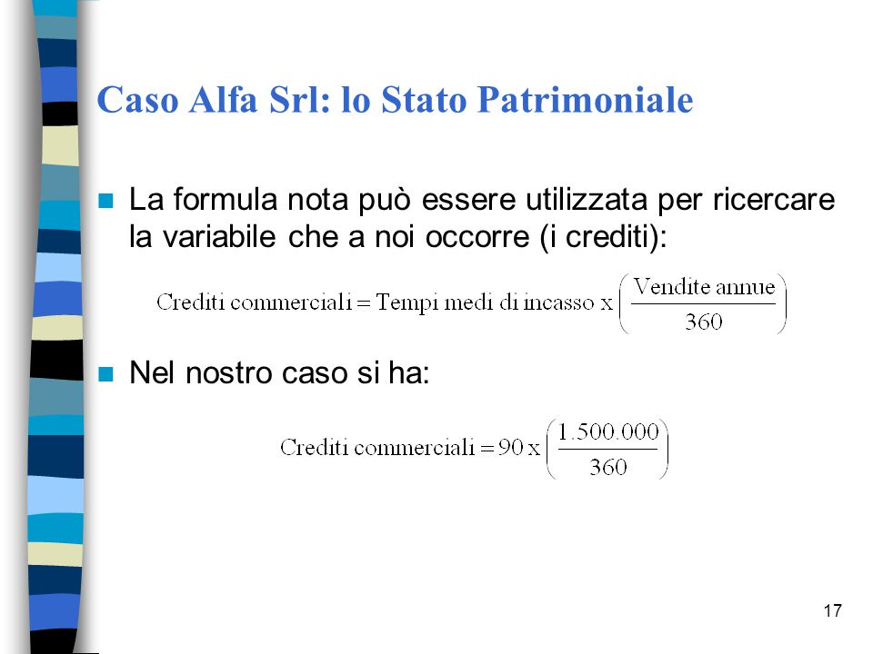 17 Caso Alfa Srl: lo Stato Patrimoniale La formula nota può essere utilizzata per ricercare la variabile che a noi occorre (i crediti): Nel nostro cas
