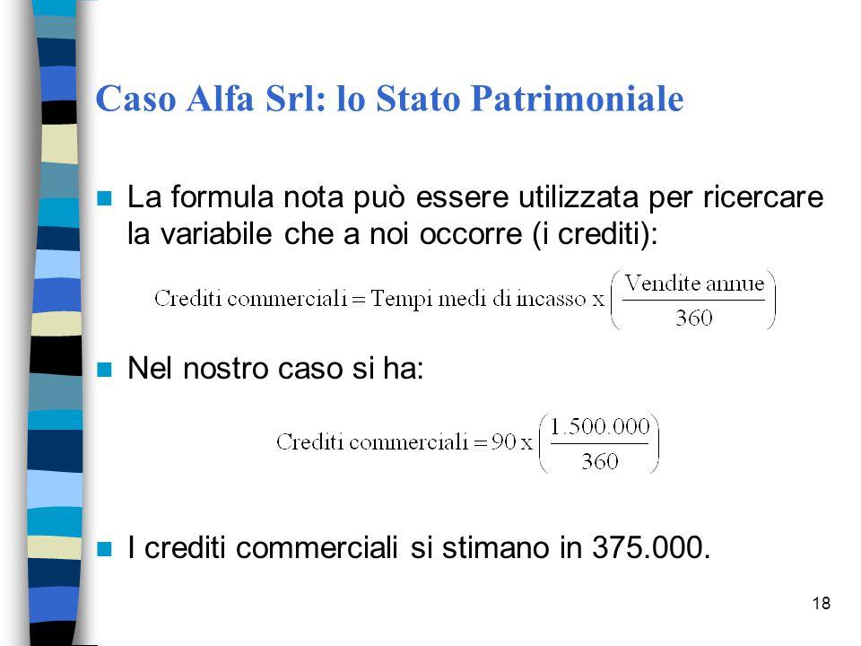 18 Caso Alfa Srl: lo Stato Patrimoniale La formula nota può essere utilizzata per ricercare la variabile che a noi occorre (i crediti): Nel nostro cas