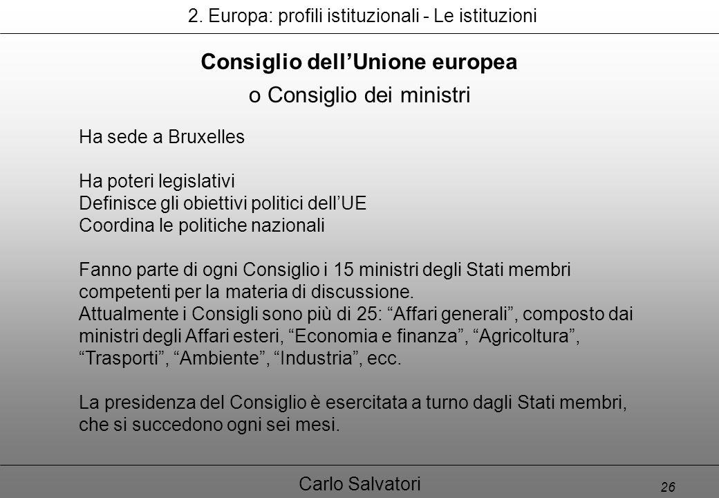 26 Carlo Salvatori Consiglio dell'Unione europea Ha sede a Bruxelles Ha poteri legislativi Definisce gli obiettivi politici dell'UE Coordina le politiche nazionali Fanno parte di ogni Consiglio i 15 ministri degli Stati membri competenti per la materia di discussione.