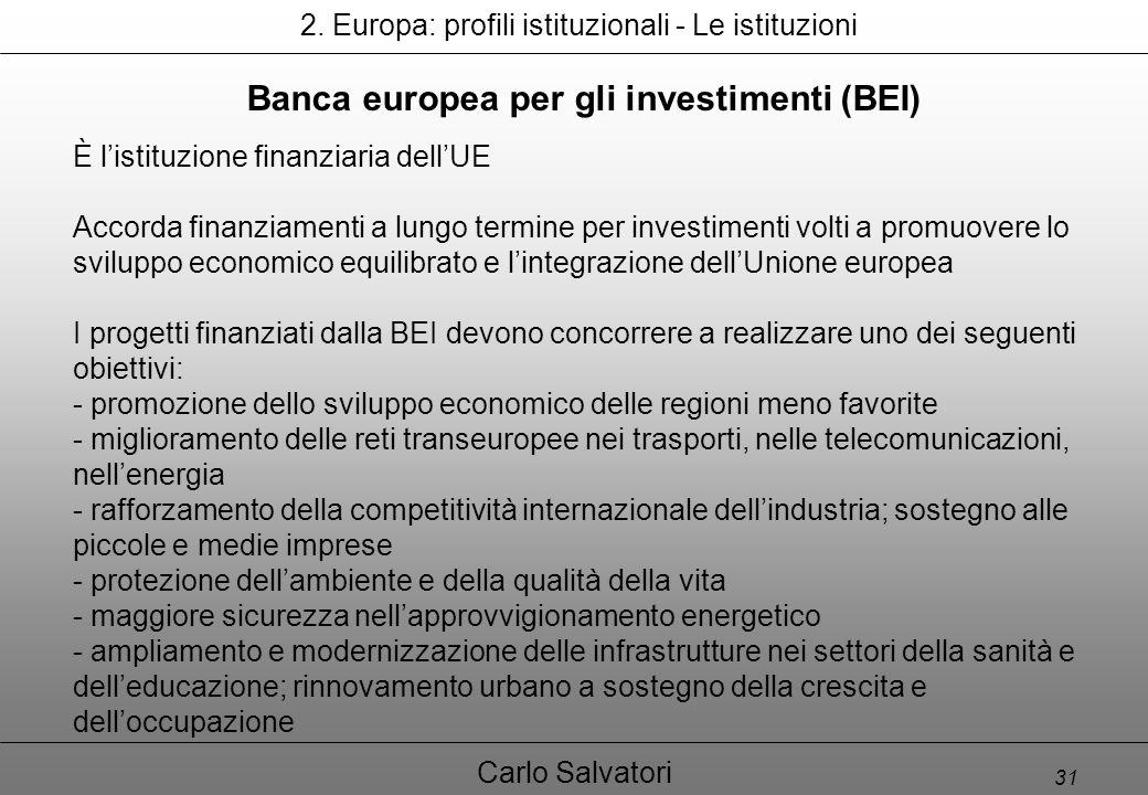 31 Carlo Salvatori Banca europea per gli investimenti (BEI) È l'istituzione finanziaria dell'UE Accorda finanziamenti a lungo termine per investimenti volti a promuovere lo sviluppo economico equilibrato e l'integrazione dell'Unione europea I progetti finanziati dalla BEI devono concorrere a realizzare uno dei seguenti obiettivi: - promozione dello sviluppo economico delle regioni meno favorite - miglioramento delle reti transeuropee nei trasporti, nelle telecomunicazioni, nell'energia - rafforzamento della competitività internazionale dell'industria; sostegno alle piccole e medie imprese - protezione dell'ambiente e della qualità della vita - maggiore sicurezza nell'approvvigionamento energetico - ampliamento e modernizzazione delle infrastrutture nei settori della sanità e dell'educazione; rinnovamento urbano a sostegno della crescita e dell'occupazione 2.