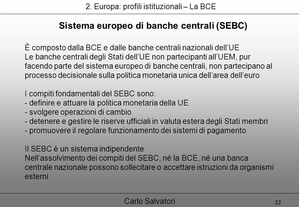 33 Carlo Salvatori Sistema europeo di banche centrali (SEBC) È composto dalla BCE e dalle banche centrali nazionali dell'UE Le banche centrali degli Stati dell'UE non partecipanti all'UEM, pur facendo parte del sistema europeo di banche centrali, non partecipano al processo decisionale sulla politica monetaria unica dell'area dell'euro I compiti fondamentali del SEBC sono: - definire e attuare la politica monetaria della UE - svolgere operazioni di cambio - detenere e gestire le riserve ufficiali in valuta estera degli Stati membri - promuovere il regolare funzionamento dei sistemi di pagamento Il SEBC è un sistema indipendente Nell'assolvimento dei compiti del SEBC, né la BCE, né una banca centrale nazionale possono sollecitare o accettare istruzioni da organismi esterni 2.