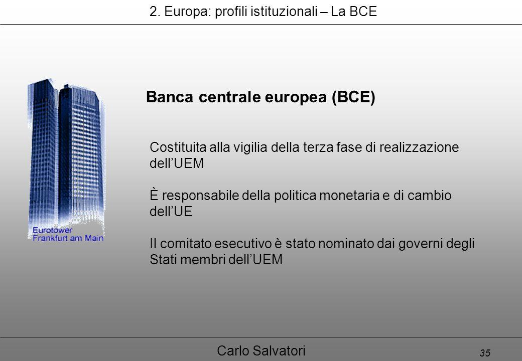 35 Carlo Salvatori Banca centrale europea (BCE) Costituita alla vigilia della terza fase di realizzazione dell'UEM È responsabile della politica monetaria e di cambio dell'UE Il comitato esecutivo è stato nominato dai governi degli Stati membri dell'UEM 2.
