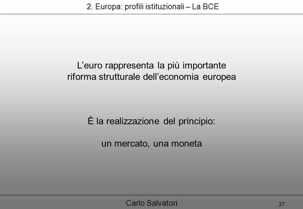 37 Carlo Salvatori L'euro rappresenta la più importante riforma strutturale dell'economia europea È la realizzazione del principio: un mercato, una moneta 2.