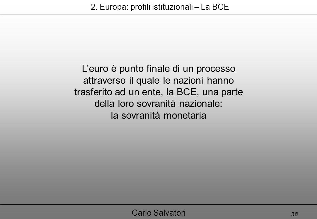 38 Carlo Salvatori L'euro è punto finale di un processo attraverso il quale le nazioni hanno trasferito ad un ente, la BCE, una parte della loro sovranità nazionale: la sovranità monetaria 2.