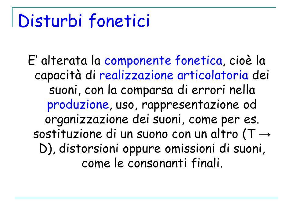 Disturbi fonetici E' alterata la componente fonetica, cioè la capacità di realizzazione articolatoria dei suoni, con la comparsa di errori nella produzione, uso, rappresentazione od organizzazione dei suoni, come per es.