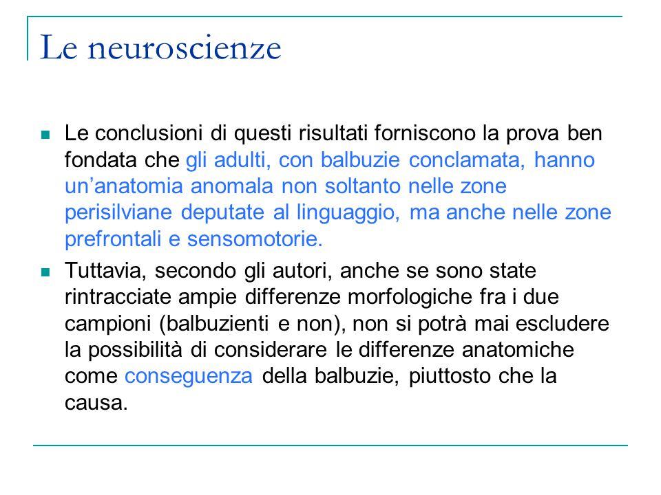 Le neuroscienze Le conclusioni di questi risultati forniscono la prova ben fondata che gli adulti, con balbuzie conclamata, hanno un'anatomia anomala non soltanto nelle zone perisilviane deputate al linguaggio, ma anche nelle zone prefrontali e sensomotorie.