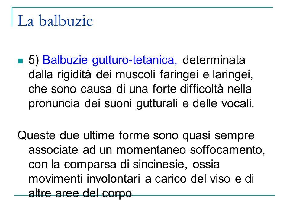 La balbuzie 5) Balbuzie gutturo-tetanica, determinata dalla rigidità dei muscoli faringei e laringei, che sono causa di una forte difficoltà nella pronuncia dei suoni gutturali e delle vocali.