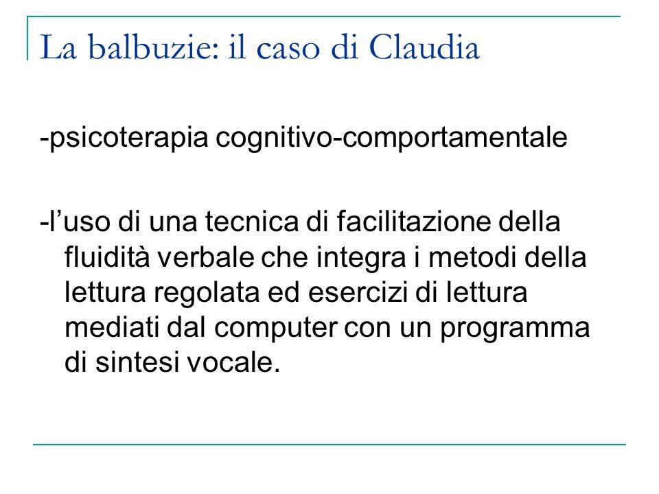 La balbuzie: il caso di Claudia -psicoterapia cognitivo-comportamentale -l'uso di una tecnica di facilitazione della fluidità verbale che integra i metodi della lettura regolata ed esercizi di lettura mediati dal computer con un programma di sintesi vocale.