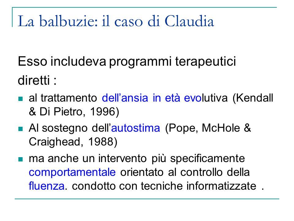 La balbuzie: il caso di Claudia Esso includeva programmi terapeutici diretti : al trattamento dell'ansia in età evolutiva (Kendall & Di Pietro, 1996) Al sostegno dell'autostima (Pope, McHole & Craighead, 1988) ma anche un intervento più specificamente comportamentale orientato al controllo della fluenza.