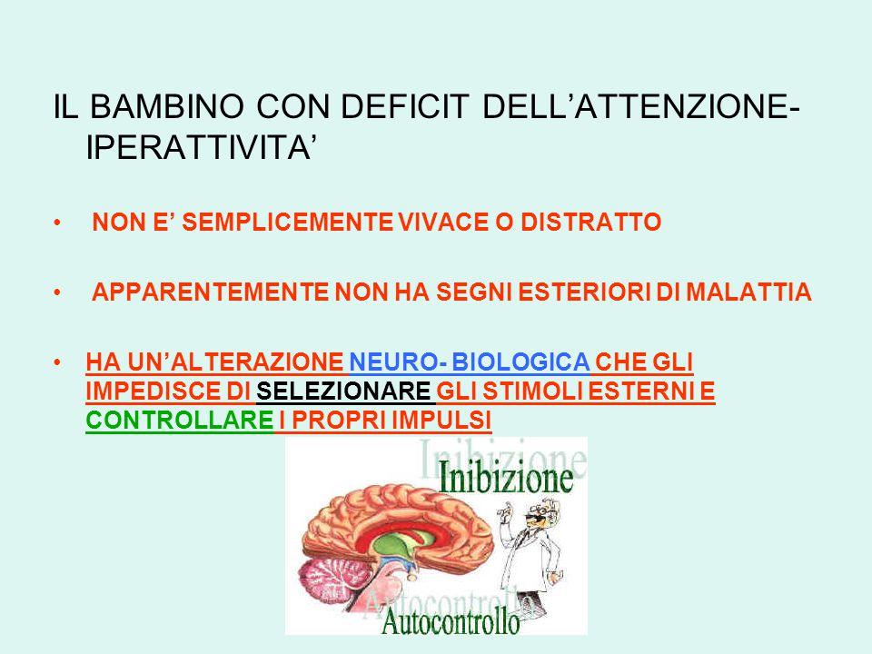 IL BAMBINO CON DEFICIT DELL'ATTENZIONE- IPERATTIVITA' NON E' SEMPLICEMENTE VIVACE O DISTRATTO APPARENTEMENTE NON HA SEGNI ESTERIORI DI MALATTIA HA UN'ALTERAZIONE NEURO- BIOLOGICA CHE GLI IMPEDISCE DI SELEZIONARE GLI STIMOLI ESTERNI E CONTROLLARE I PROPRI IMPULSI