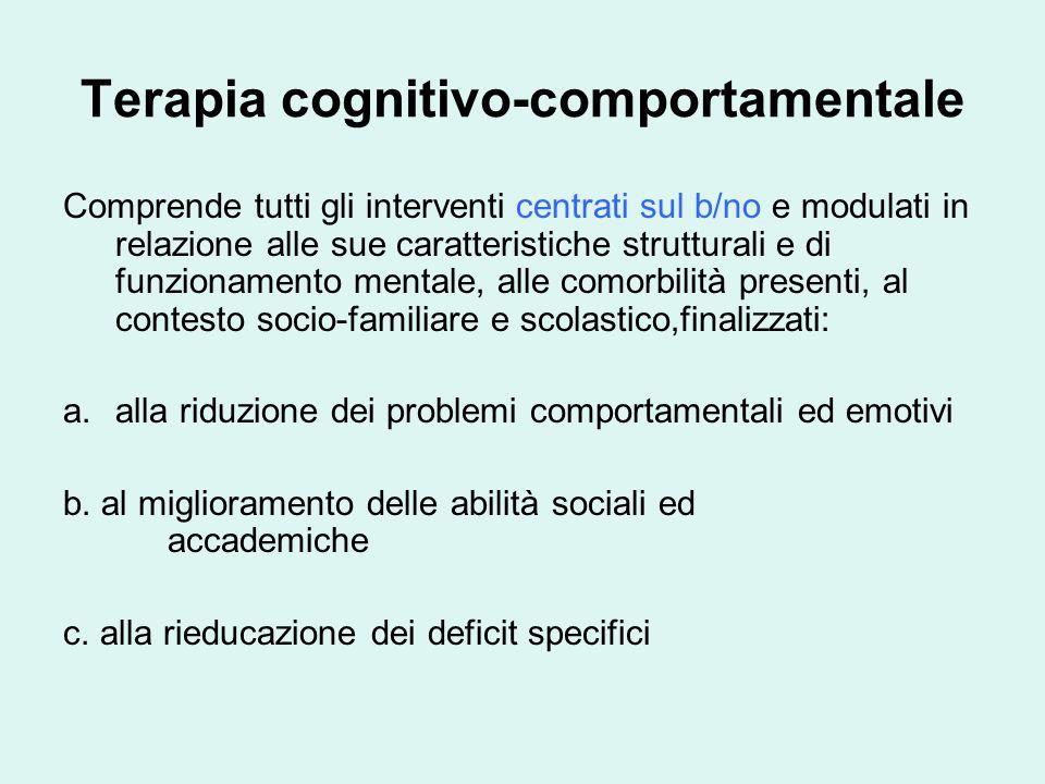 Terapia cognitivo-comportamentale Comprende tutti gli interventi centrati sul b/no e modulati in relazione alle sue caratteristiche strutturali e di funzionamento mentale, alle comorbilità presenti, al contesto socio-familiare e scolastico,finalizzati: a.alla riduzione dei problemi comportamentali ed emotivi b.