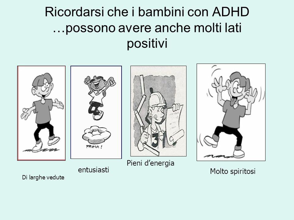 Ricordarsi che i bambini con ADHD …possono avere anche molti lati positivi Di larghe vedute entusiasti Pieni d'energia Molto spiritosi