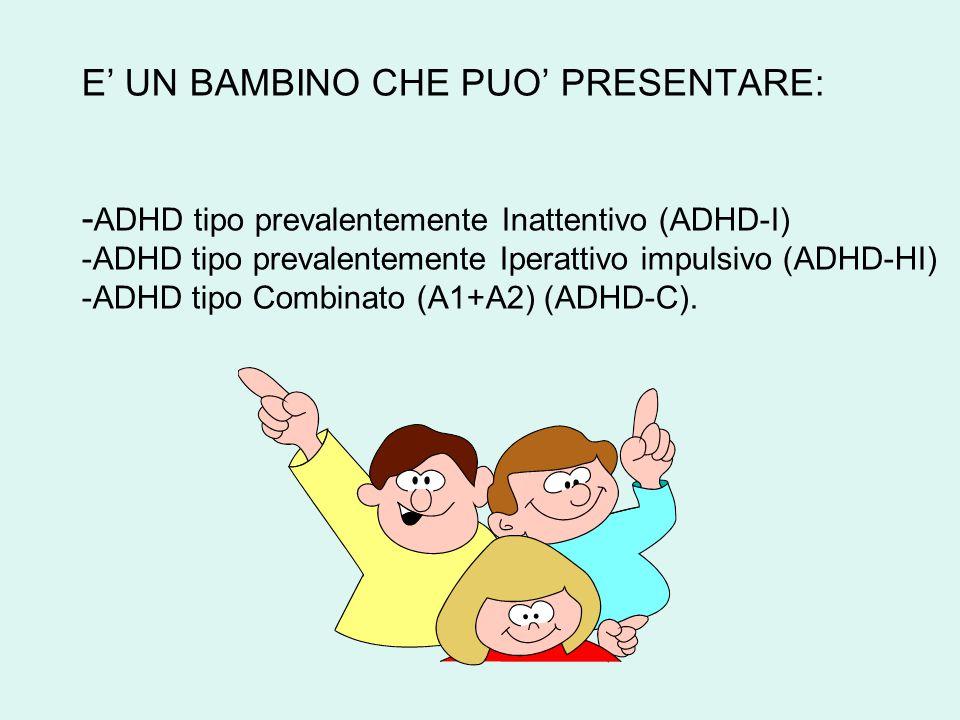 E' UN BAMBINO CHE PUO' PRESENTARE: - ADHD tipo prevalentemente Inattentivo (ADHD-I) -ADHD tipo prevalentemente Iperattivo impulsivo (ADHD-HI) -ADHD tipo Combinato (A1+A2) (ADHD-C).