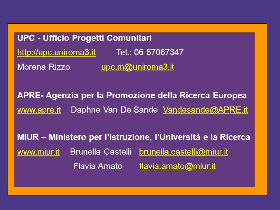 UPC - Ufficio Progetti Comunitari http://upc.uniroma3.ithttp://upc.uniroma3.it Tel.: 06-57067347 Morena Rizzoupc.m@uniroma3.itupc.m@uniroma3.it APRE- Agenzia per la Promozione della Ricerca Europea www.apre.itwww.apre.it Daphne Van De Sande Vandesande@APRE.itVandesande@APRE.it MIUR – Ministero per l'Istruzione, l'Università e la Ricerca www.miur.itwww.miur.it Brunella Castelli brunella.castelli@miur.itbrunella.castelli@miur.it Flavia Amato flavia.amato@miur.itflavia.amato@miur.it