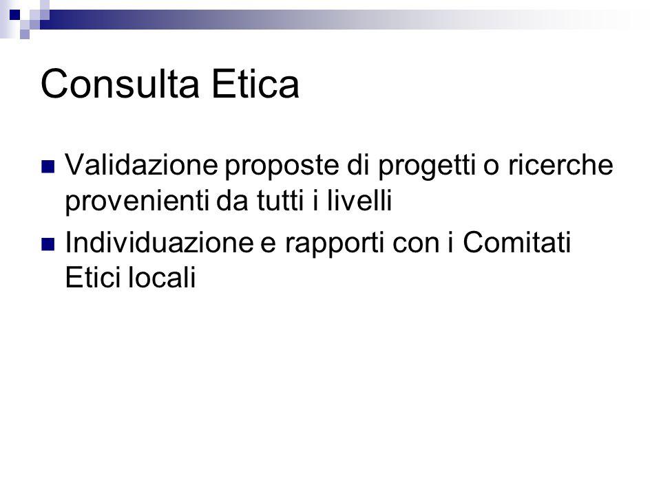 Consulta Etica Validazione proposte di progetti o ricerche provenienti da tutti i livelli Individuazione e rapporti con i Comitati Etici locali