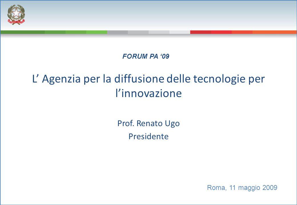 L' Agenzia per la diffusione delle tecnologie per l'innovazione Prof. Renato Ugo Presidente Roma, 11 maggio 2009 FORUM PA '09