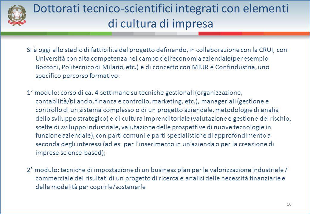 16 Dottorati tecnico-scientifici integrati con elementi di cultura di impresa Si è oggi allo stadio di fattibilità del progetto definendo, in collabor