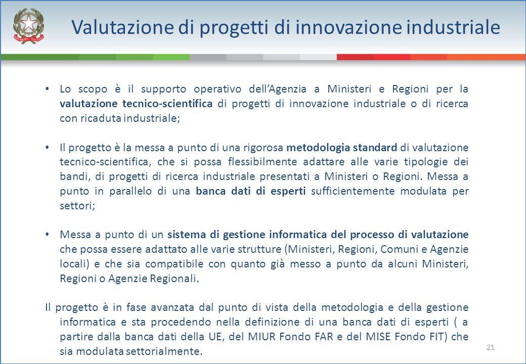 21 Valutazione di progetti di innovazione industriale Lo scopo è il supporto operativo dell'Agenzia a Ministeri e Regioni per la valutazione tecnico-s