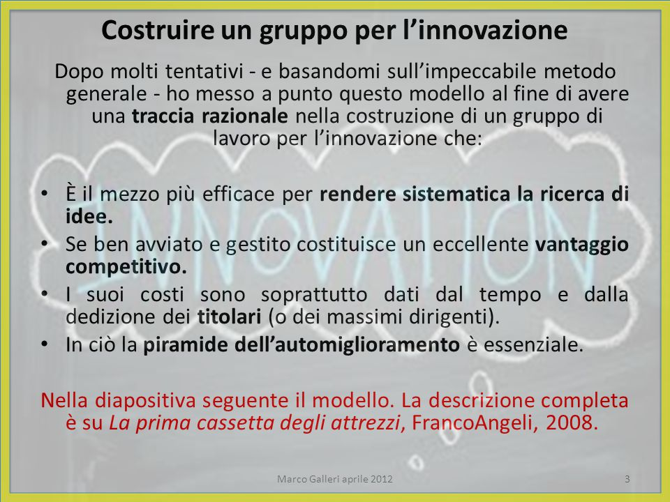 Costruire un gruppo per l'innovazione Dopo molti tentativi - e basandomi sull'impeccabile metodo generale - ho messo a punto questo modello al fine di avere una traccia razionale nella costruzione di un gruppo di lavoro per l'innovazione che: È il mezzo più efficace per rendere sistematica la ricerca di idee.
