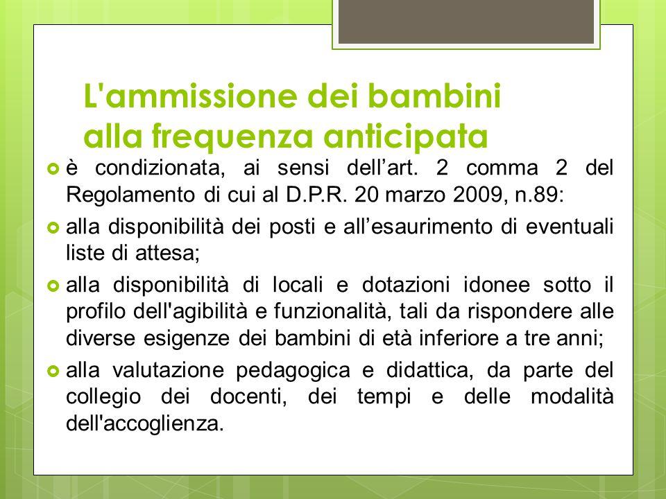 L'ammissione dei bambini alla frequenza anticipata  è condizionata, ai sensi dell'art. 2 comma 2 del Regolamento di cui al D.P.R. 20 marzo 2009, n.89