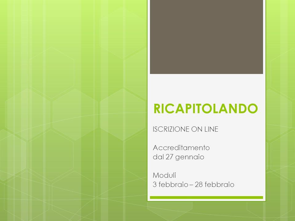 RICAPITOLANDO ISCRIZIONE ON LINE Accreditamento dal 27 gennaio Moduli 3 febbraio – 28 febbraio