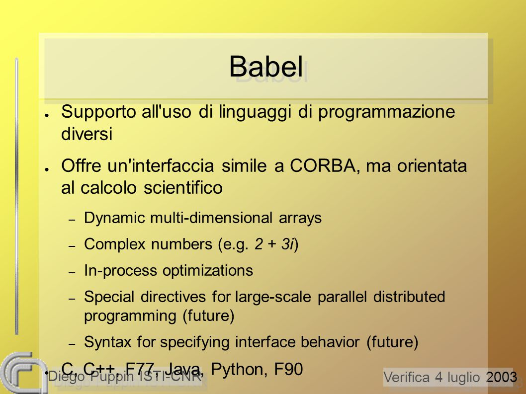 Verifica 4 luglio 2003 Diego Puppin ISTI-CNR Babel ● Supporto all uso di linguaggi di programmazione diversi ● Offre un interfaccia simile a CORBA, ma orientata al calcolo scientifico – Dynamic multi-dimensional arrays – Complex numbers (e.g.