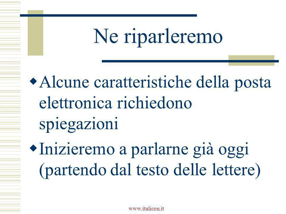www.italicon.it Ne riparleremo  Alcune caratteristiche della posta elettronica richiedono spiegazioni  Inizieremo a parlarne già oggi (partendo dal