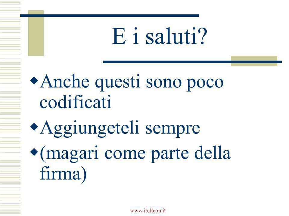 www.italicon.it E i saluti?  Anche questi sono poco codificati  Aggiungeteli sempre  (magari come parte della firma)