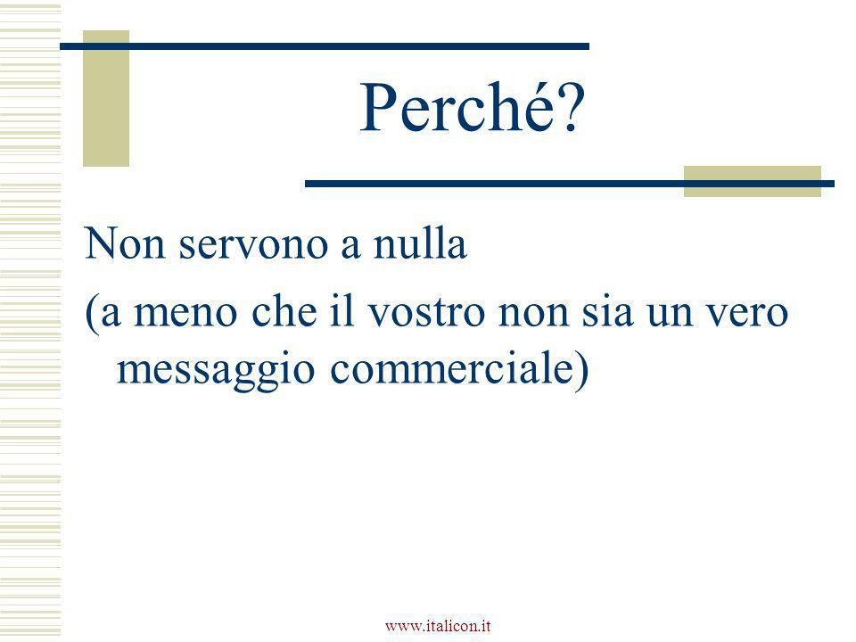 www.italicon.it Perché? Non servono a nulla (a meno che il vostro non sia un vero messaggio commerciale)
